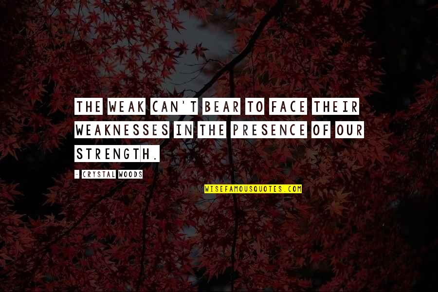 Weakness And Power Quotes By Crystal Woods: The weak can't bear to face their weaknesses