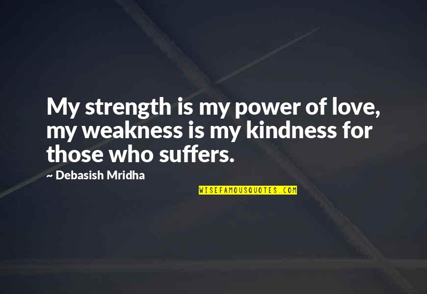 Weakness And Power Quotes By Debasish Mridha: My strength is my power of love, my