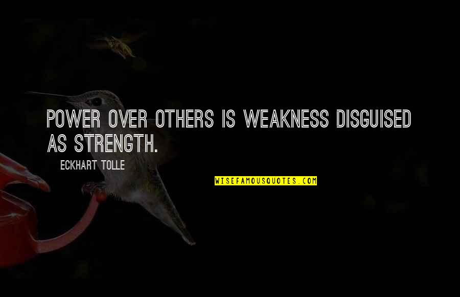 Weakness And Power Quotes By Eckhart Tolle: Power over others is weakness disguised as strength.