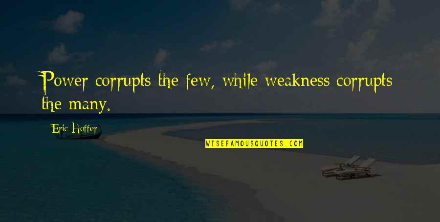 Weakness And Power Quotes By Eric Hoffer: Power corrupts the few, while weakness corrupts the