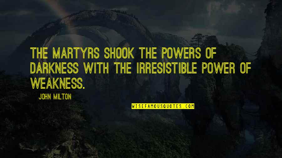 Weakness And Power Quotes By John Milton: The martyrs shook the powers of darkness with
