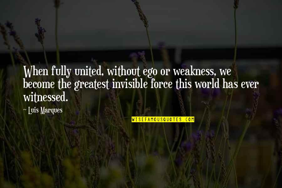 Weakness And Power Quotes By Luis Marques: When fully united, without ego or weakness, we
