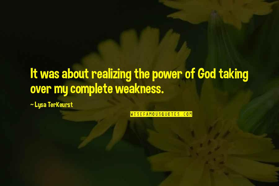 Weakness And Power Quotes By Lysa TerKeurst: It was about realizing the power of God