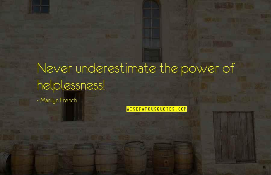 Weakness And Power Quotes By Marilyn French: Never underestimate the power of helplessness!