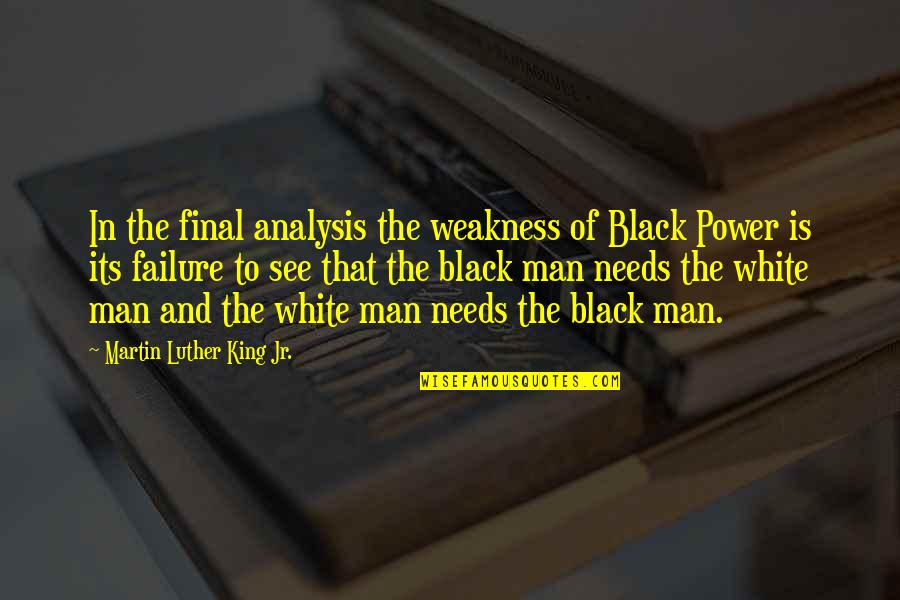 Weakness And Power Quotes By Martin Luther King Jr.: In the final analysis the weakness of Black