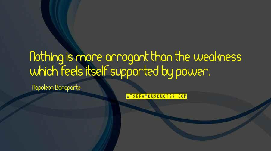 Weakness And Power Quotes By Napoleon Bonaparte: Nothing is more arrogant than the weakness which