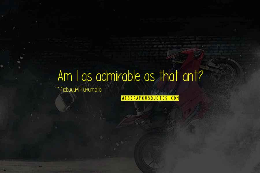 Weakness And Power Quotes By Nobuyuki Fukumoto: Am I as admirable as that ant?