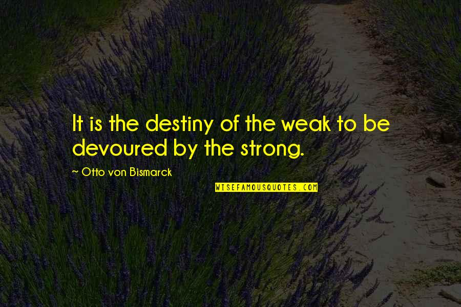 Weakness And Power Quotes By Otto Von Bismarck: It is the destiny of the weak to
