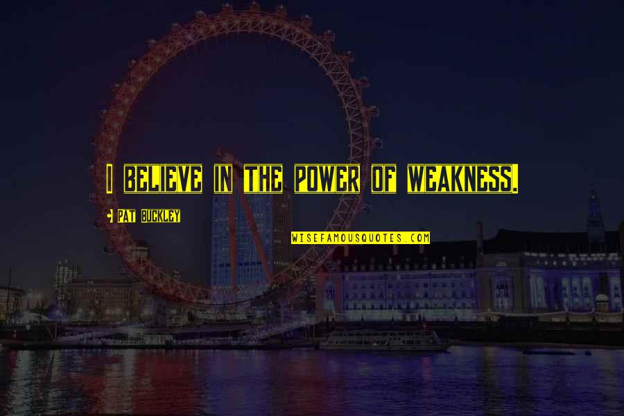 Weakness And Power Quotes By Pat Buckley: I believe in the power of weakness.