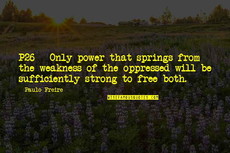 Weakness And Power Quotes By Paulo Freire: P26 - Only power that springs from the