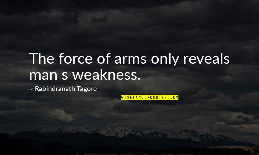 Weakness And Power Quotes By Rabindranath Tagore: The force of arms only reveals man s