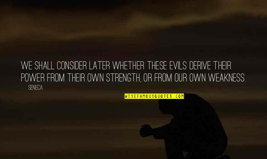 Weakness And Power Quotes By Seneca.: We shall consider later whether these evils derive