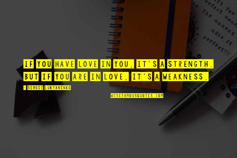 Weakness And Power Quotes By Sergei Lukyanenko: If you have love in you, it's a