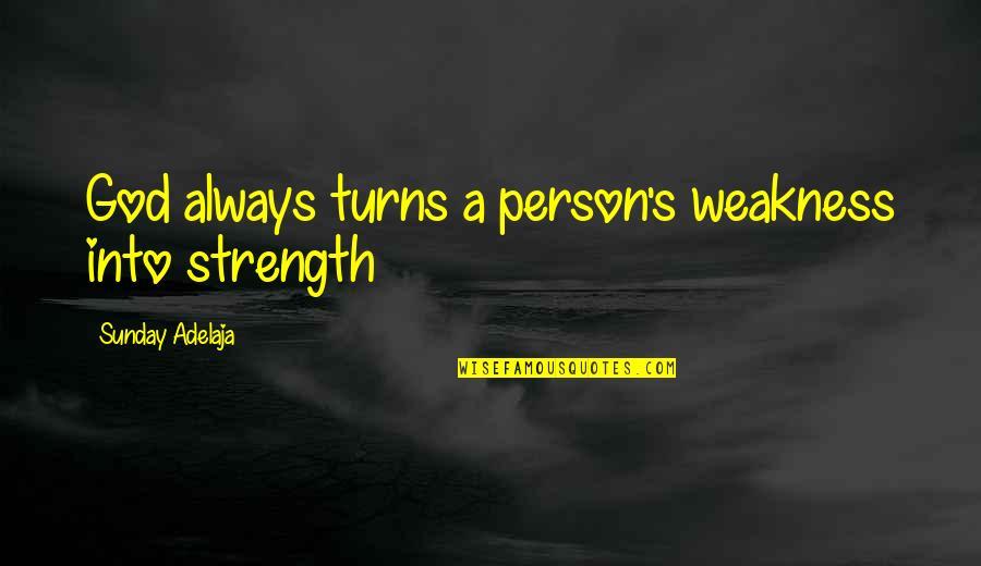 Weakness And Power Quotes By Sunday Adelaja: God always turns a person's weakness into strength