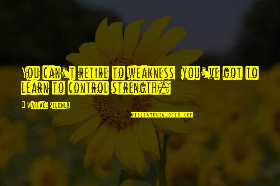 Weakness And Power Quotes By Wallace Stegner: You can't retire to weakness you've got to