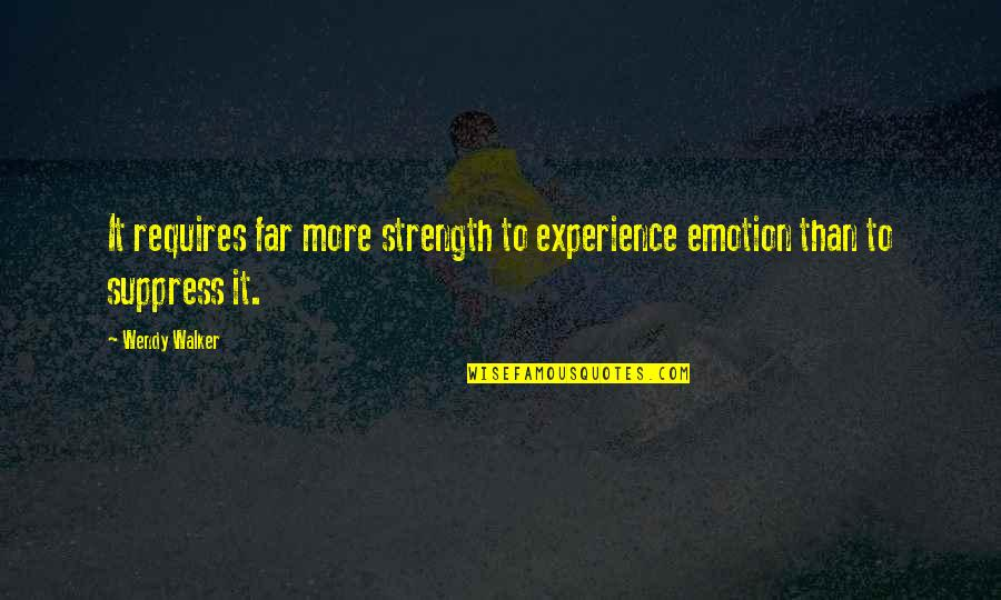 Weakness And Power Quotes By Wendy Walker: It requires far more strength to experience emotion