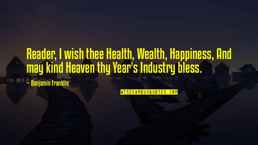 Wealth And Health Quotes By Benjamin Franklin: Reader, I wish thee Health, Wealth, Happiness, And