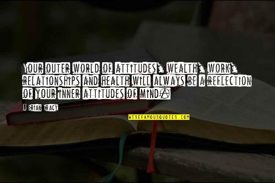 Wealth And Health Quotes By Brian Tracy: Your outer world of attitudes, wealth, work, relationships