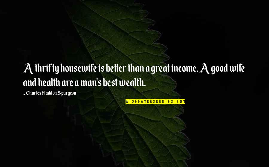 Wealth And Health Quotes By Charles Haddon Spurgeon: A thrifty housewife is better than a great