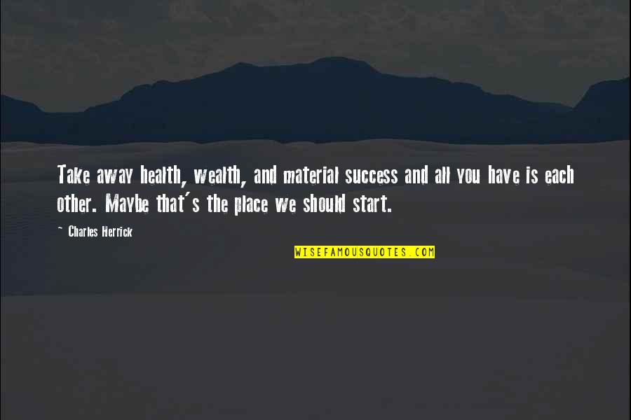Wealth And Health Quotes By Charles Herrick: Take away health, wealth, and material success and