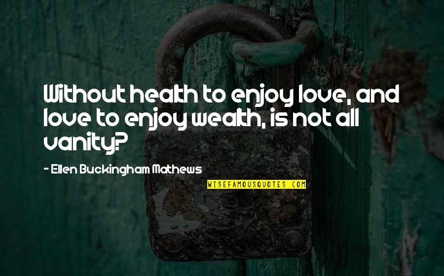 Wealth And Health Quotes By Ellen Buckingham Mathews: Without health to enjoy love, and love to
