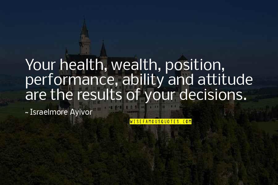 Wealth And Health Quotes By Israelmore Ayivor: Your health, wealth, position, performance, ability and attitude