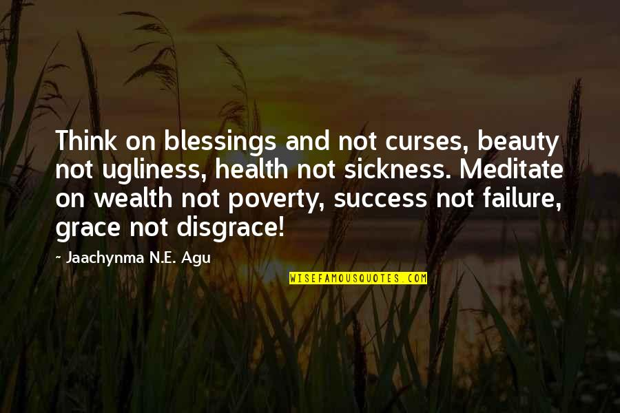 Wealth And Health Quotes By Jaachynma N.E. Agu: Think on blessings and not curses, beauty not