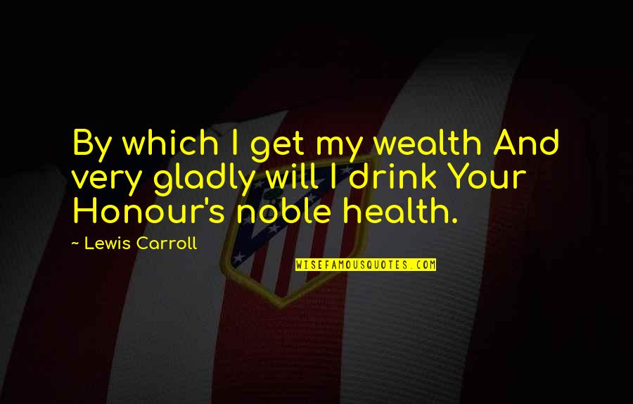 Wealth And Health Quotes By Lewis Carroll: By which I get my wealth And very