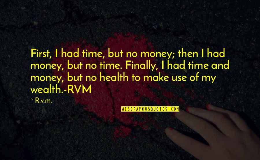 Wealth And Health Quotes By R.v.m.: First, I had time, but no money; then