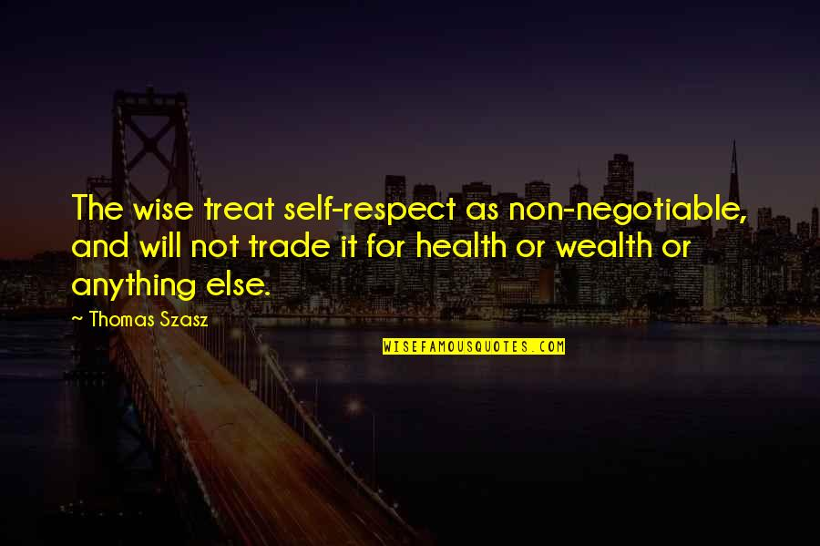 Wealth And Health Quotes By Thomas Szasz: The wise treat self-respect as non-negotiable, and will