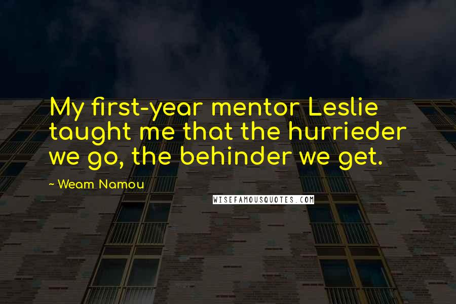 Weam Namou quotes: My first-year mentor Leslie taught me that the hurrieder we go, the behinder we get.