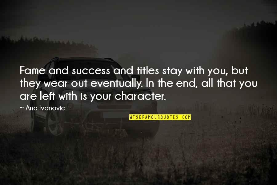 Wear Out Quotes By Ana Ivanovic: Fame and success and titles stay with you,