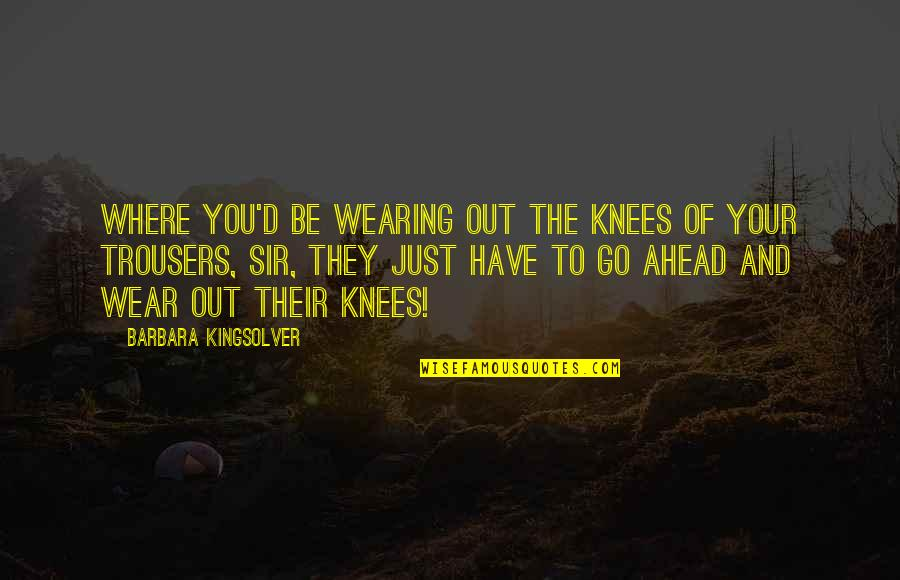 Wear Out Quotes By Barbara Kingsolver: Where you'd be wearing out the knees of