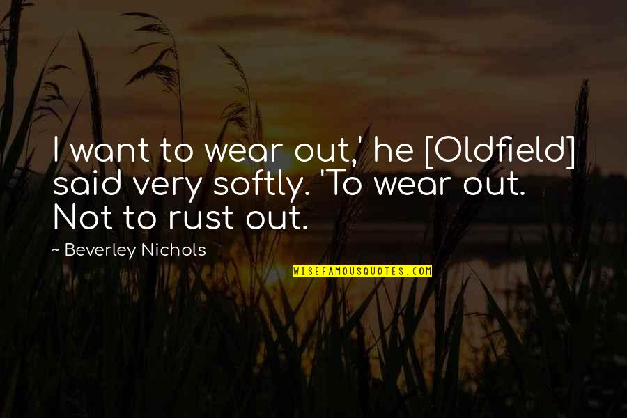 Wear Out Quotes By Beverley Nichols: I want to wear out,' he [Oldfield] said
