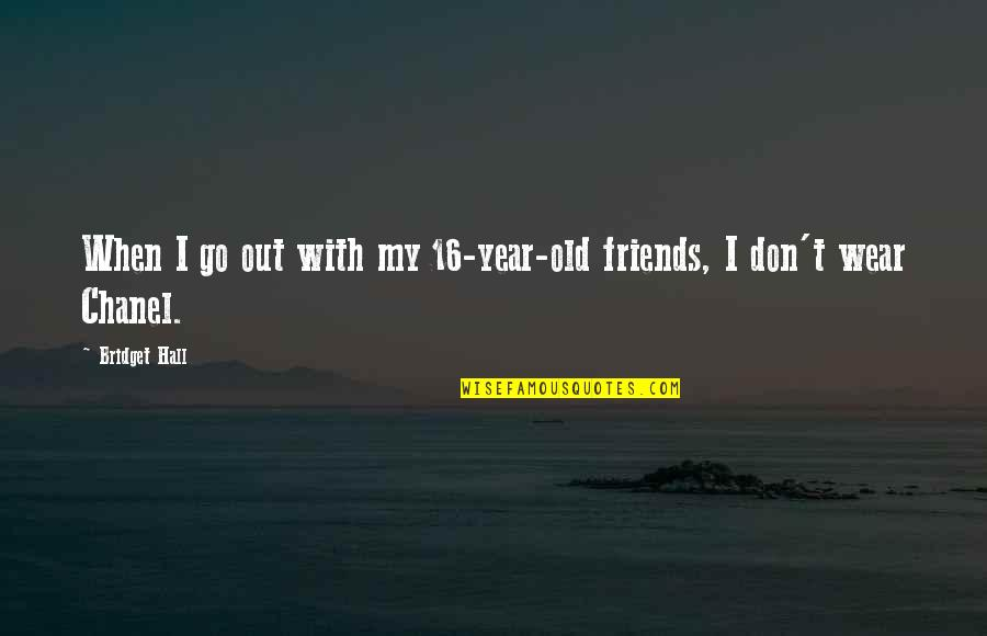 Wear Out Quotes By Bridget Hall: When I go out with my 16-year-old friends,