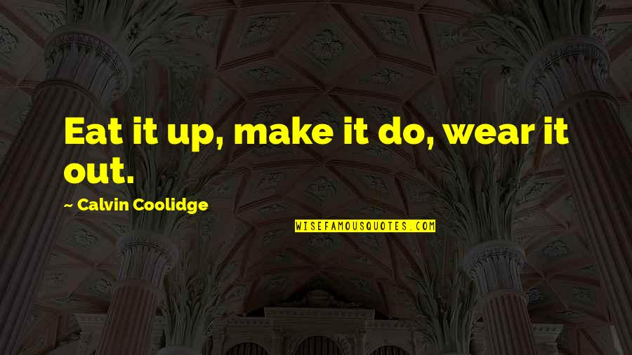 Wear Out Quotes By Calvin Coolidge: Eat it up, make it do, wear it