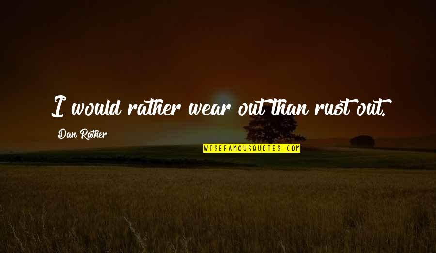 Wear Out Quotes By Dan Rather: I would rather wear out than rust out.