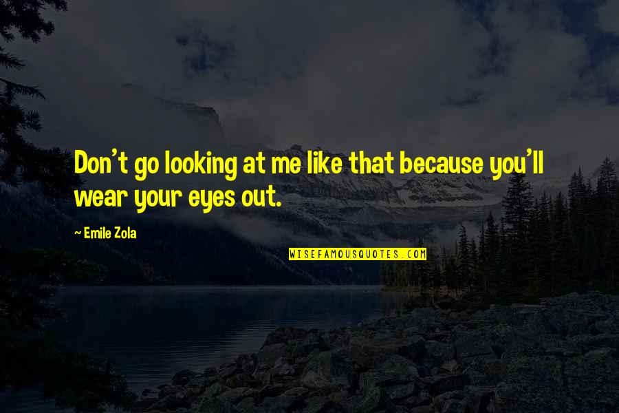 Wear Out Quotes By Emile Zola: Don't go looking at me like that because