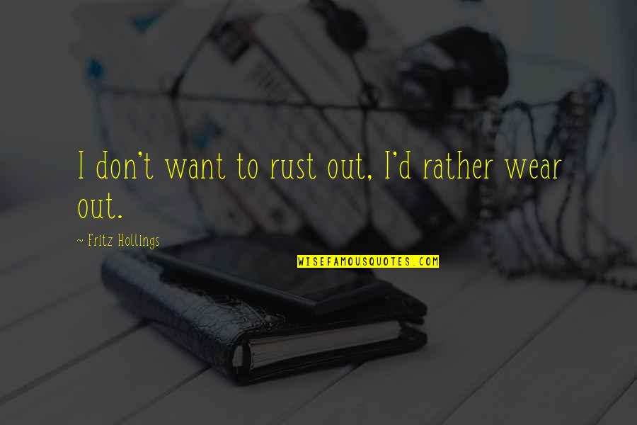 Wear Out Quotes By Fritz Hollings: I don't want to rust out, I'd rather
