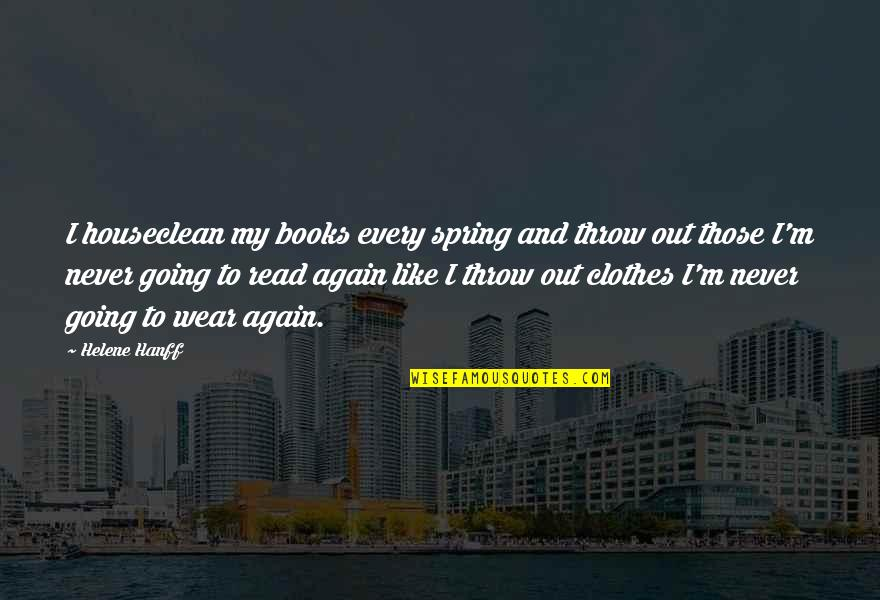 Wear Out Quotes By Helene Hanff: I houseclean my books every spring and throw