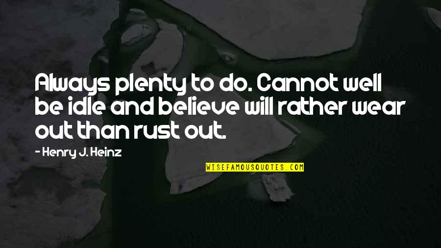 Wear Out Quotes By Henry J. Heinz: Always plenty to do. Cannot well be idle