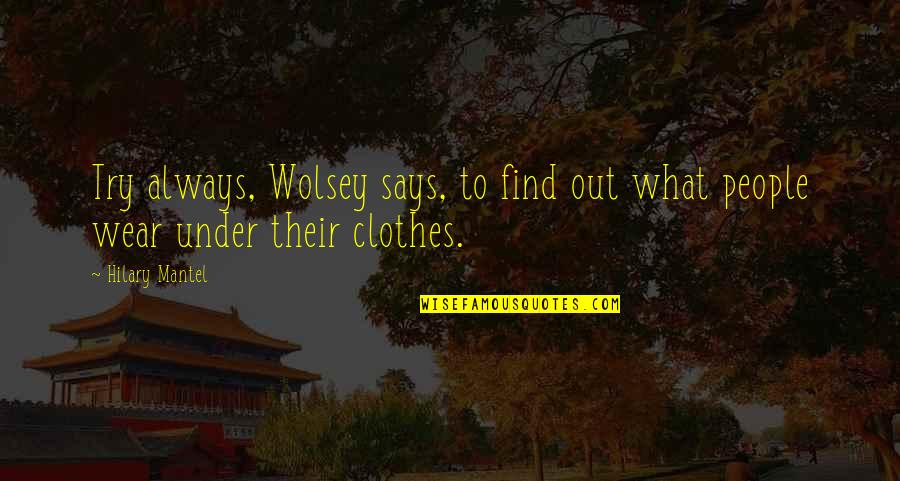 Wear Out Quotes By Hilary Mantel: Try always, Wolsey says, to find out what
