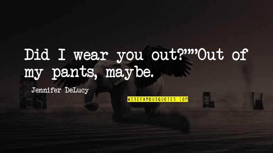 """Wear Out Quotes By Jennifer DeLucy: Did I wear you out?""""""""Out of my pants,"""
