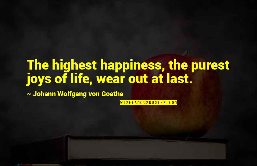 Wear Out Quotes By Johann Wolfgang Von Goethe: The highest happiness, the purest joys of life,