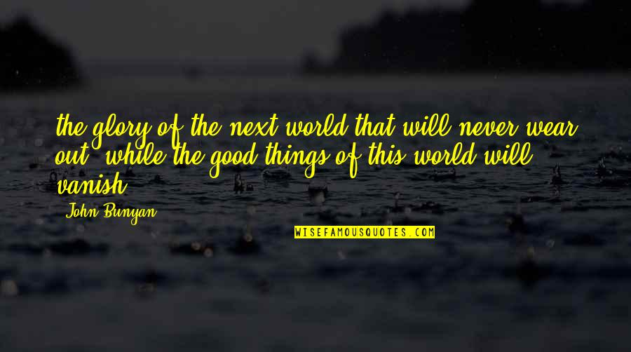 Wear Out Quotes By John Bunyan: the glory of the next world that will