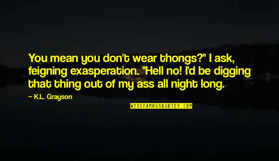 """Wear Out Quotes By K.L. Grayson: You mean you don't wear thongs?"""" I ask,"""