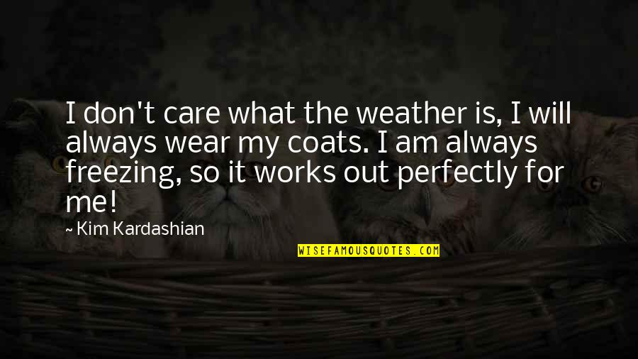 Wear Out Quotes By Kim Kardashian: I don't care what the weather is, I