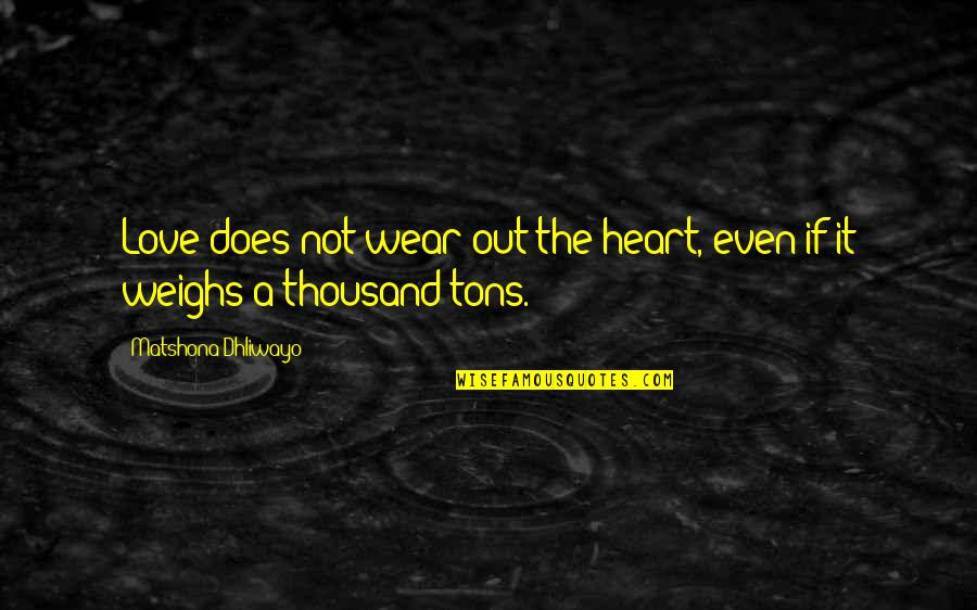 Wear Out Quotes By Matshona Dhliwayo: Love does not wear out the heart, even