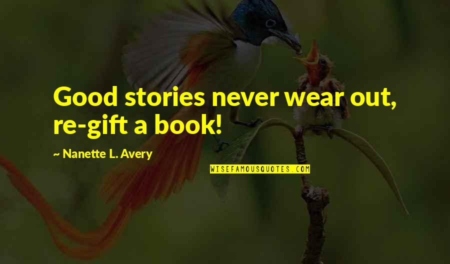 Wear Out Quotes By Nanette L. Avery: Good stories never wear out, re-gift a book!