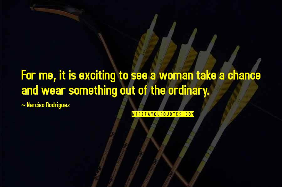 Wear Out Quotes By Narciso Rodriguez: For me, it is exciting to see a